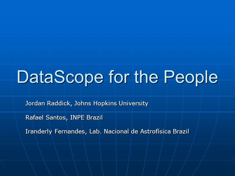 DataScope for the People Jordan Raddick, Johns Hopkins University Rafael Santos, INPE Brazil Iranderly Fernandes, Lab.