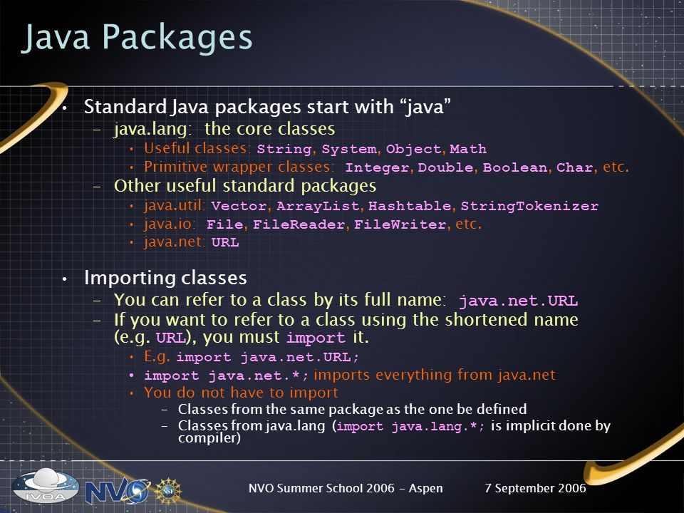 7 September 2006NVO Summer School Aspen Java Packages Standard Java packages start with java –java.lang: the core classes Useful classes: String, System, Object, Math Primitive wrapper classes: Integer, Double, Boolean, Char, etc.