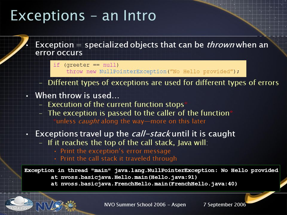 7 September 2006NVO Summer School Aspen Exceptions – an Intro Exception = specialized objects that can be thrown when an error occurs if (greeter == null) throw new NullPointerException(No Hello provided); –Different types of exceptions are used for different types of errors When throw is used… –Execution of the current function stops* –The exception is passed to the caller of the function* *unless caught along the waymore on this later Exceptions travel up the call-stack until it is caught –If it reaches the top of the call stack, Java will: Print the exceptions error message Print the call stack it traveled through Exception in thread main java.lang.NullPointerException: No Hello provided at nvoss.basicjava.Hello.main(Hello.java:91) at nvoss.basicjava.FrenchHello.main(FrenchHello.java:40)