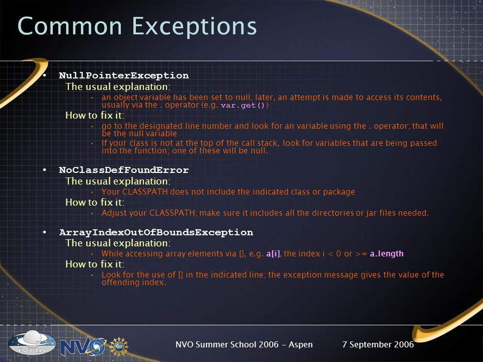 7 September 2006NVO Summer School 2006 - Aspen Common Exceptions NullPointerException The usual explanation: an object variable has been set to null; later, an attempt is made to access its contents, usually via the.