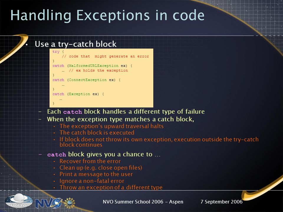 7 September 2006NVO Summer School 2006 - Aspen Handling Exceptions in code Use a try-catch block try { // code that might generate an error } catch (MalformedURLException ex) { … // ex holds the exception } catch (ConnectException ex) { … } catch (Exception ex) { … } –Each catch block handles a different type of failure –When the exception type matches a catch block, The exceptions upward traversal halts The catch block is executed If block does not throw its own exception, execution outside the try-catch block continues –catch block gives you a chance to … Recover from the error Clean up (e.g.