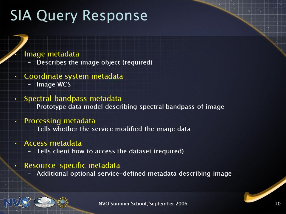 NVO Summer School, September SIA Query Response Image metadata –Describes the image object (required) Coordinate system metadata –Image WCS Spectral bandpass metadata –Prototype data model describing spectral bandpass of image Processing metadata –Tells whether the service modified the image data Access metadata –Tells client how to access the dataset (required) Resource-specific metadata –Additional optional service-defined metadata describing image