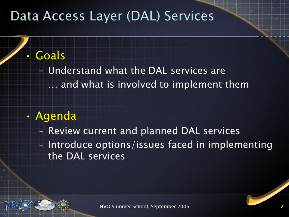 NVO Summer School, September Data Access Layer (DAL) Services Goals –Understand what the DAL services are … and what is involved to implement them Agenda –Review current and planned DAL services –Introduce options/issues faced in implementing the DAL services