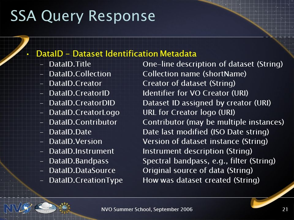 NVO Summer School, September SSA Query Response DataID - Dataset Identification Metadata –DataID.Title One-line description of dataset (String) –DataID.Collection Collection name (shortName) –DataID.Creator Creator of dataset (String) –DataID.CreatorID Identifier for VO Creator (URI) –DataID.CreatorDID Dataset ID assigned by creator (URI) –DataID.CreatorLogoURL for Creator logo (URI) –DataID.Contributor Contributor (may be multiple instances) –DataID.Date Date last modified (ISO Date string) –DataID.Version Version of dataset instance (String) –DataID.Instrument Instrument description (String) –DataID.Bandpass Spectral bandpass, e.g., filter (String) –DataID.DataSource Original source of data (String) –DataID.CreationType How was dataset created (String)
