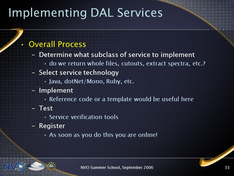 NVO Summer School, September Implementing DAL Services Overall Process –Determine what subclass of service to implement do we return whole files, cutouts, extract spectra, etc..