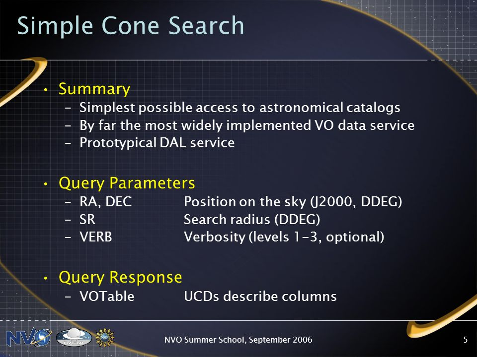NVO Summer School, September Simple Cone Search Summary –Simplest possible access to astronomical catalogs –By far the most widely implemented VO data service –Prototypical DAL service Query Parameters –RA, DEC Position on the sky (J2000, DDEG) –SR Search radius (DDEG) –VERB Verbosity (levels 1-3, optional) Query Response –VOTable UCDs describe columns