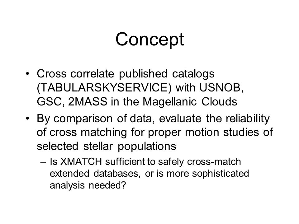 Concept Cross correlate published catalogs (TABULARSKYSERVICE) with USNOB, GSC, 2MASS in the Magellanic Clouds By comparison of data, evaluate the reliability of cross matching for proper motion studies of selected stellar populations –Is XMATCH sufficient to safely cross-match extended databases, or is more sophisticated analysis needed