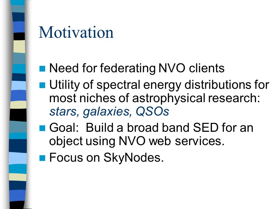 Motivation Need for federating NVO clients Utility of spectral energy distributions for most niches of astrophysical research: stars, galaxies, QSOs Goal: Build a broad band SED for an object using NVO web services.