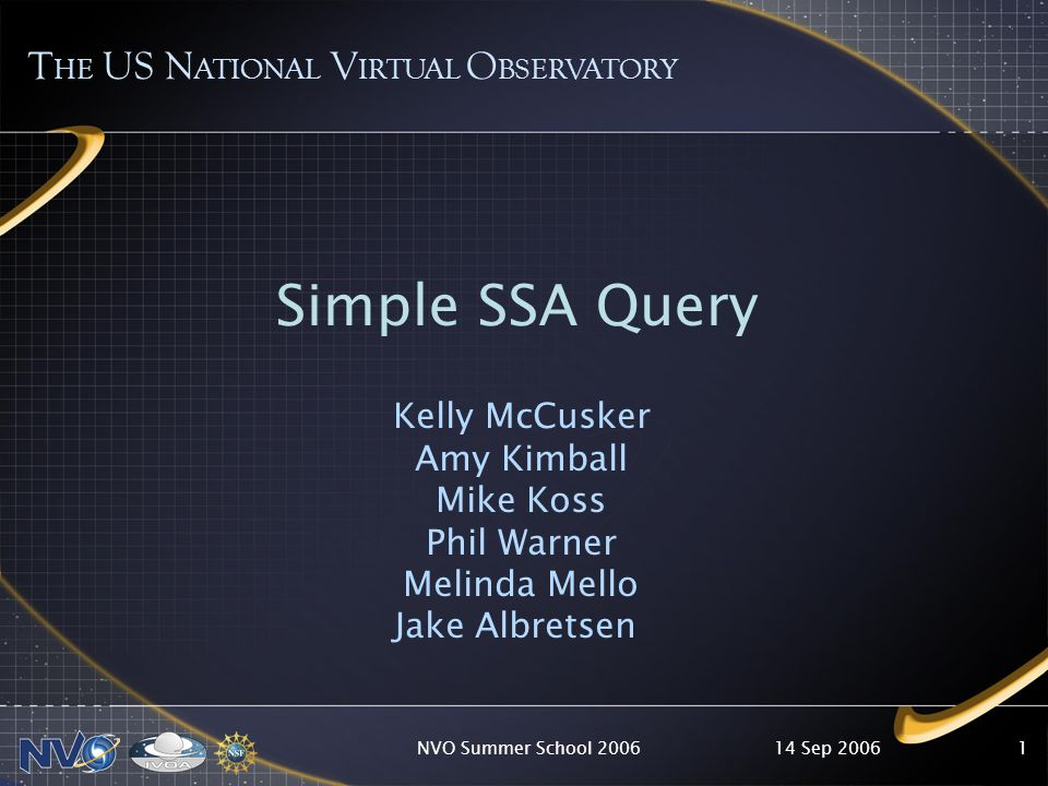 14 Sep 2006NVO Summer School 20061 T HE US N ATIONAL V IRTUAL O BSERVATORY Simple SSA Query Kelly McCusker Amy Kimball Mike Koss Phil Warner Melinda Mello Jake Albretsen