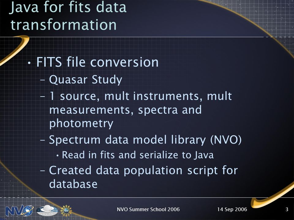 14 Sep 2006NVO Summer School Java for fits data transformation FITS file conversion –Quasar Study –1 source, mult instruments, mult measurements, spectra and photometry –Spectrum data model library (NVO) Read in fits and serialize to Java –Created data population script for database