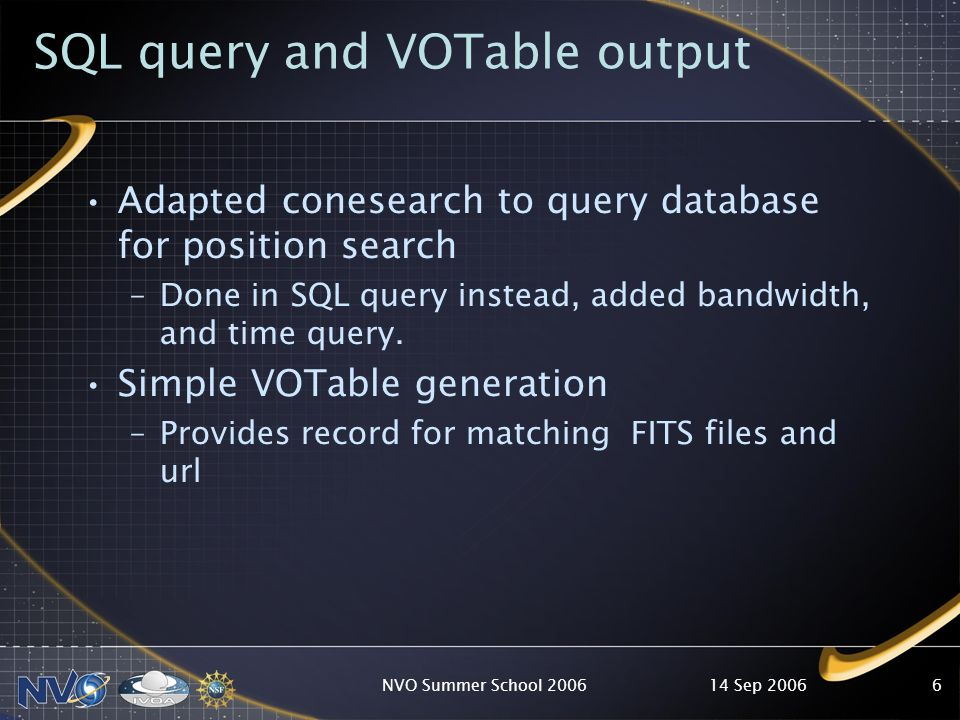 14 Sep 2006NVO Summer School 20066 SQL query and VOTable output Adapted conesearch to query database for position search –Done in SQL query instead, added bandwidth, and time query.