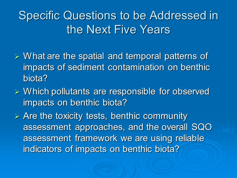 Specific Questions to be Addressed in the Next Five Years What are the spatial and temporal patterns of impacts of sediment contamination on benthic biota.