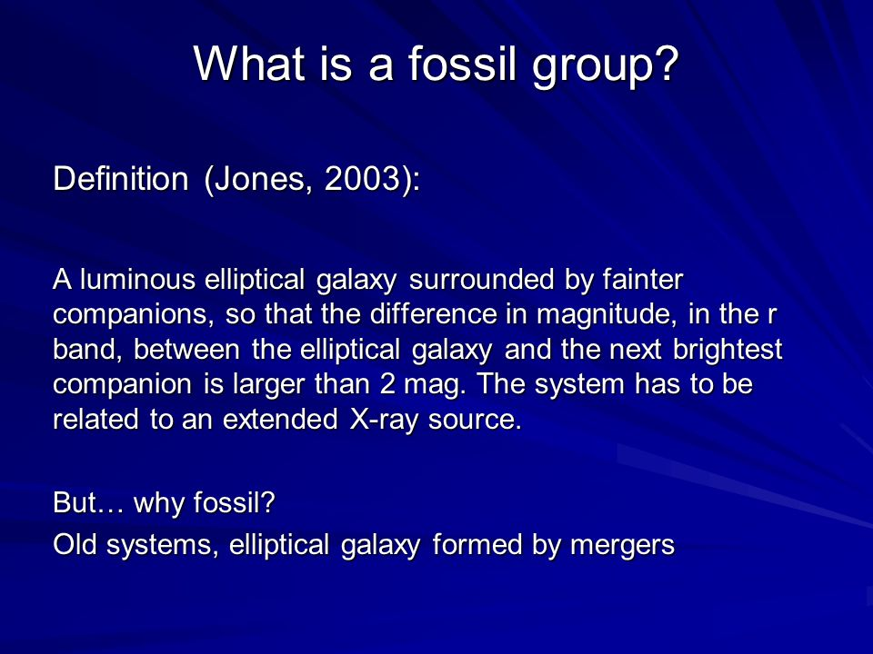 What is a fossil group? Definition (Jones, 2003): A luminous elliptical galaxy surrounded by fainter companions, so that the difference in magnitude,