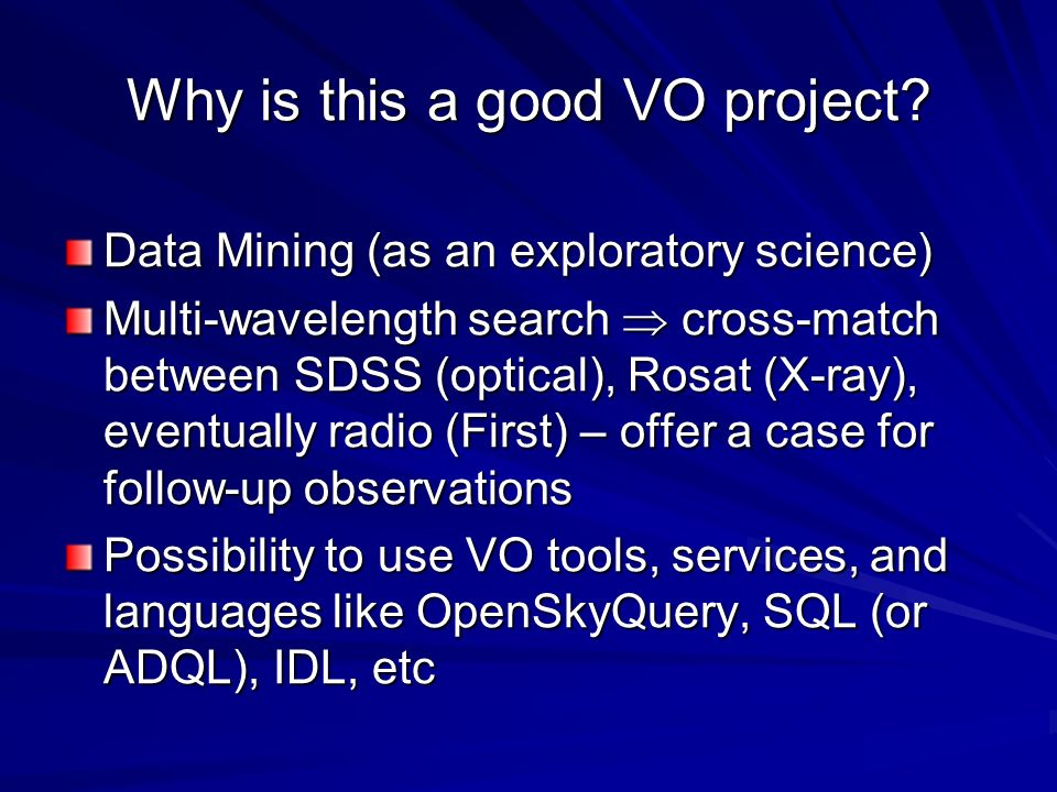 Why is this a good VO project? Data Mining (as an exploratory science) Multi-wavelength search cross-match between SDSS (optical), Rosat (X-ray), even