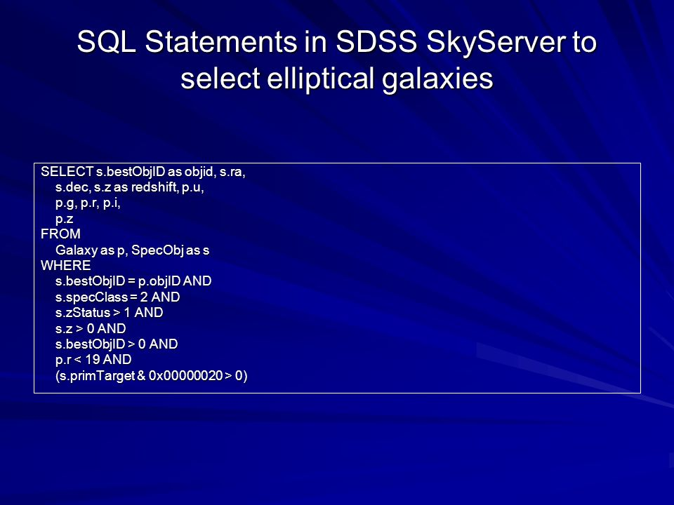 SQL Statements in SDSS SkyServer to select elliptical galaxies SELECT s.bestObjID as objid, s.ra, s.dec, s.z as redshift, p.u, s.dec, s.z as redshift,