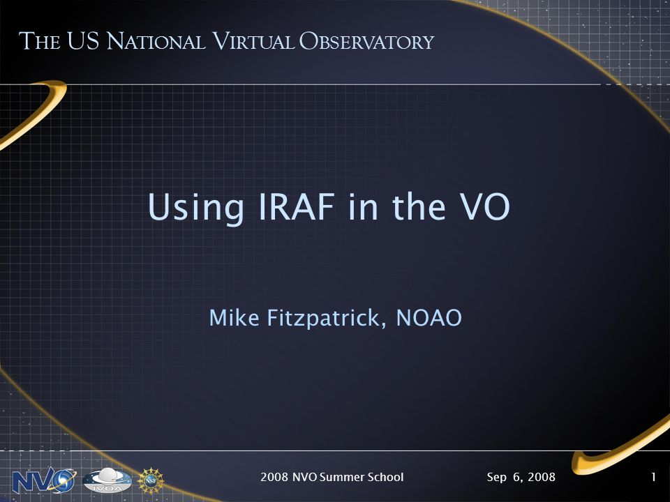 Sep 6, 20082008 NVO Summer School1 Using IRAF in the VO Mike Fitzpatrick, NOAO T HE US N ATIONAL V IRTUAL O BSERVATORY