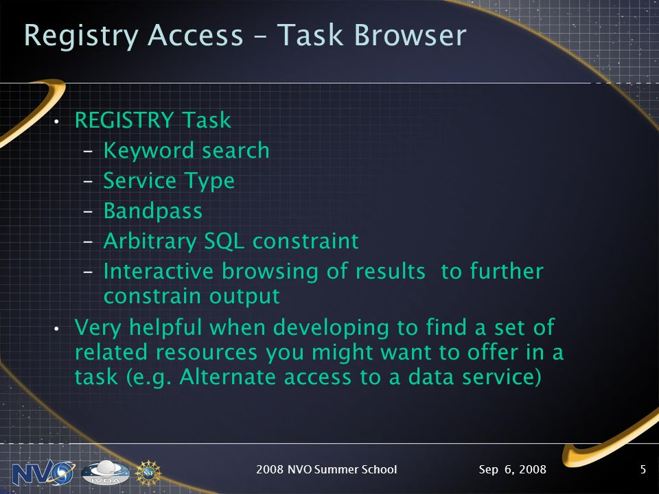 Sep 6, 20082008 NVO Summer School5 Registry Access – Task Browser REGISTRY Task –Keyword search –Service Type –Bandpass –Arbitrary SQL constraint –Int