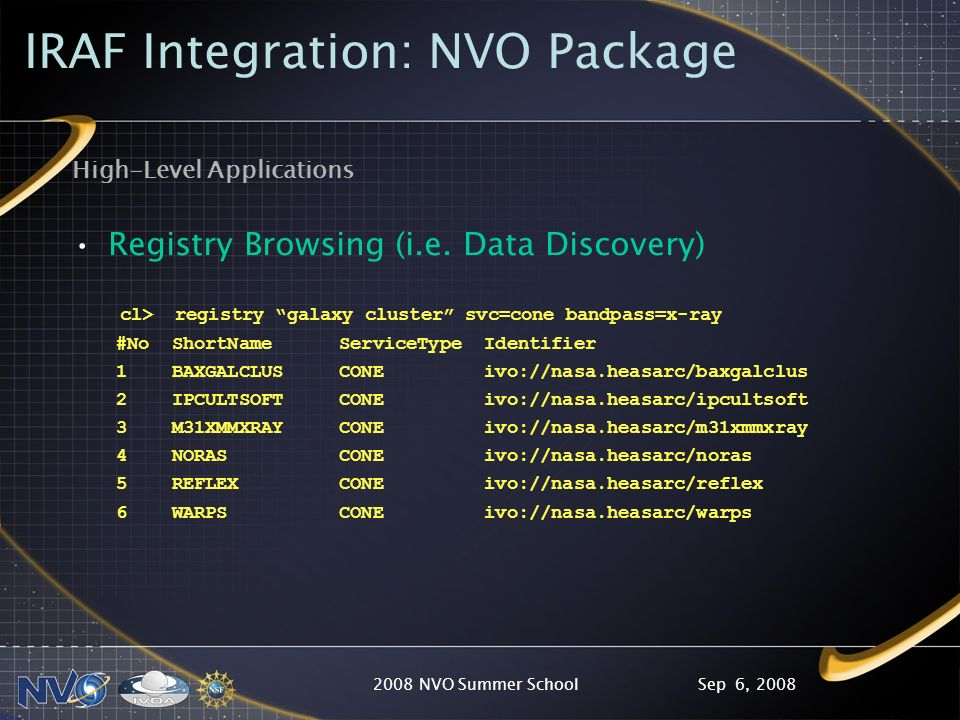 Sep 6, 20082008 NVO Summer School IRAF Integration: NVO Package High-Level Applications Registry Browsing (i.e. Data Discovery) cl> registry galaxy cl
