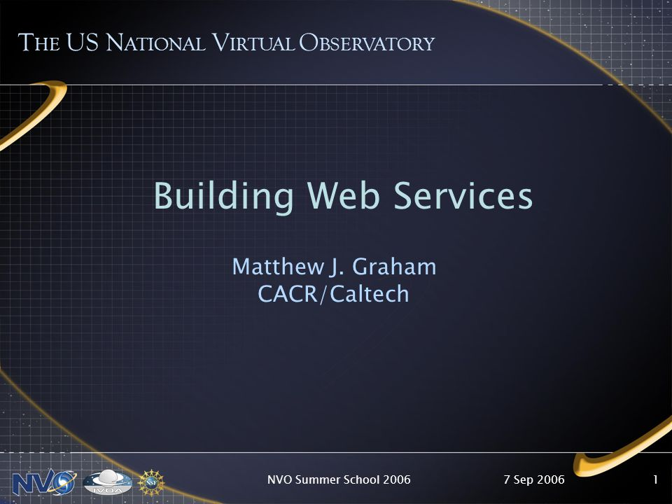 7 Sep 2006NVO Summer School 20061 T HE US N ATIONAL V IRTUAL O BSERVATORY Building Web Services Matthew J.