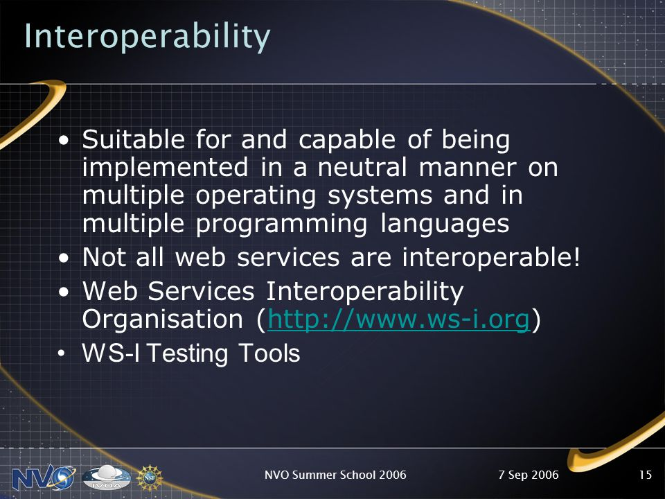 7 Sep 2006NVO Summer School 200615 Interoperability Suitable for and capable of being implemented in a neutral manner on multiple operating systems an