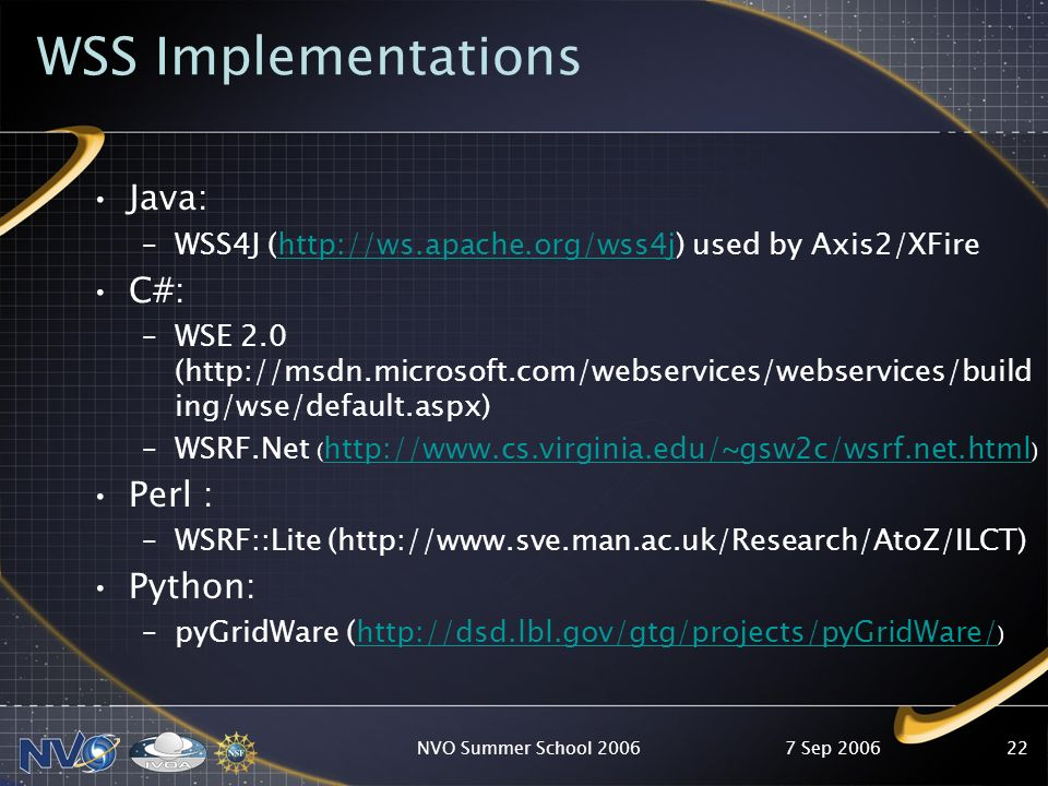 7 Sep 2006NVO Summer School 200622 WSS Implementations Java: –WSS4J (http://ws.apache.org/wss4j) used by Axis2/XFirehttp://ws.apache.org/wss4j C#: –WS
