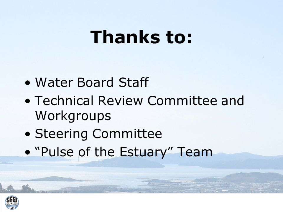 Thanks to: Water Board Staff Technical Review Committee and Workgroups Steering Committee Pulse of the Estuary Team