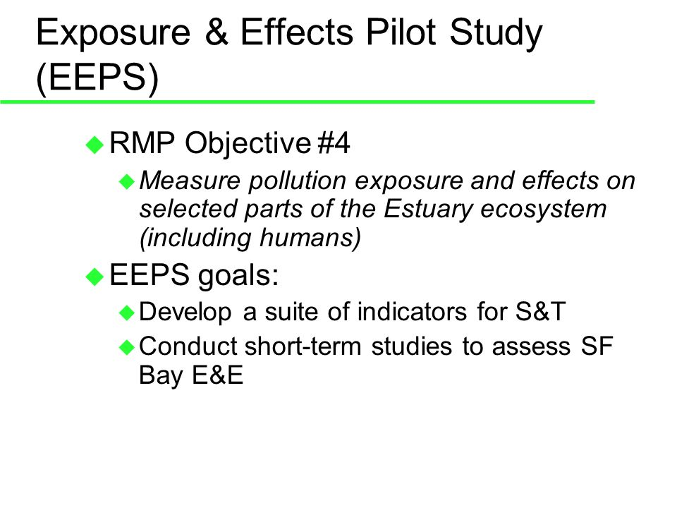 Exposure & Effects Pilot Study (EEPS) RMP Objective #4 Measure pollution exposure and effects on selected parts of the Estuary ecosystem (including humans) EEPS goals: Develop a suite of indicators for S&T Conduct short-term studies to assess SF Bay E&E
