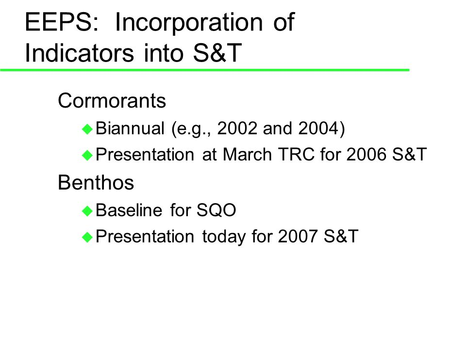 EEPS: Incorporation of Indicators into S&T Cormorants Biannual (e.g., 2002 and 2004) Presentation at March TRC for 2006 S&T Benthos Baseline for SQO Presentation today for 2007 S&T