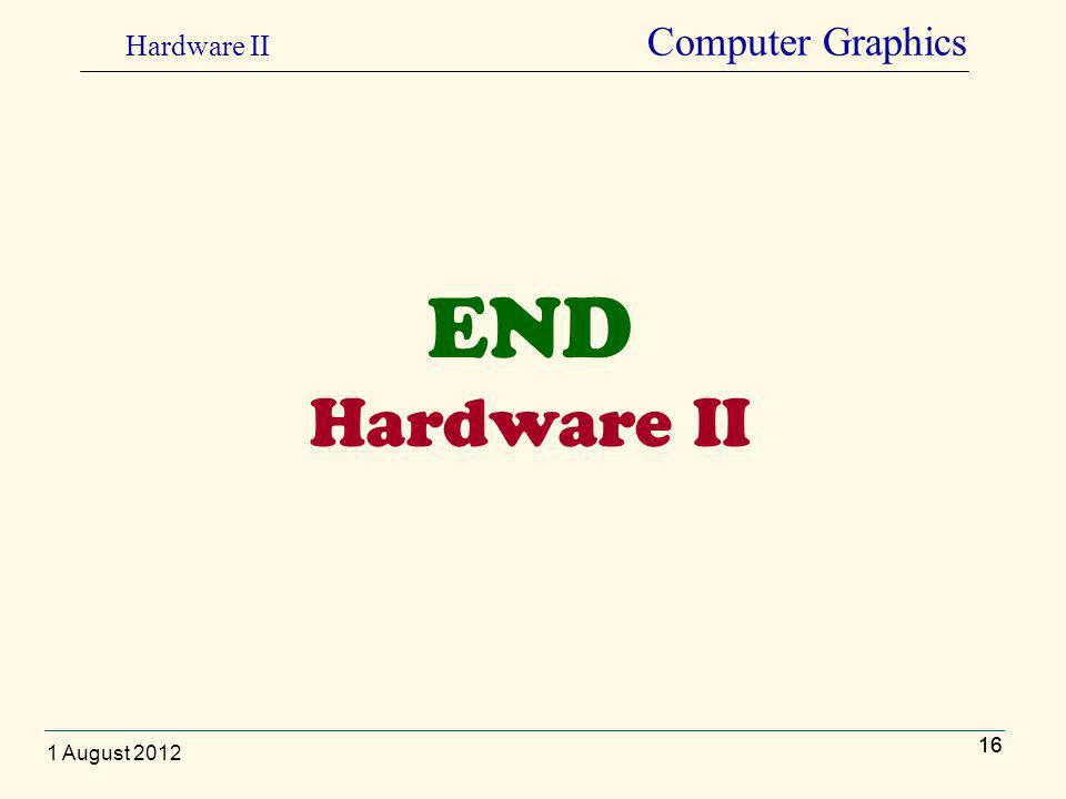 16 END Hardware II 16 Hardware II Computer Graphics 1 August 2012