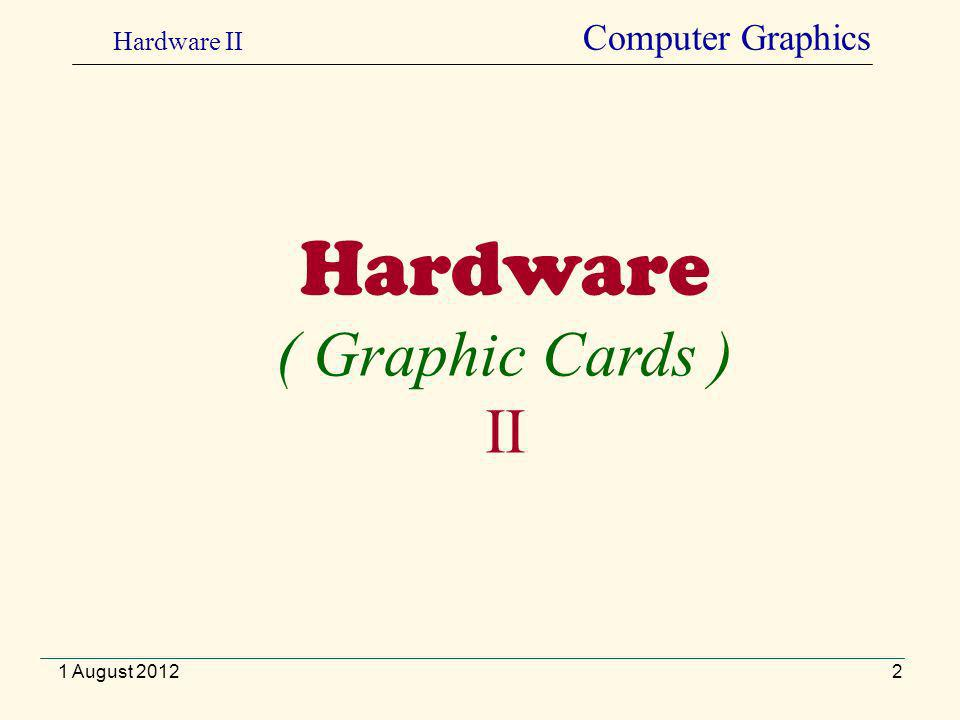 2 Hardware ( Graphic Cards ) II Hardware II Computer Graphics 1 August 2012