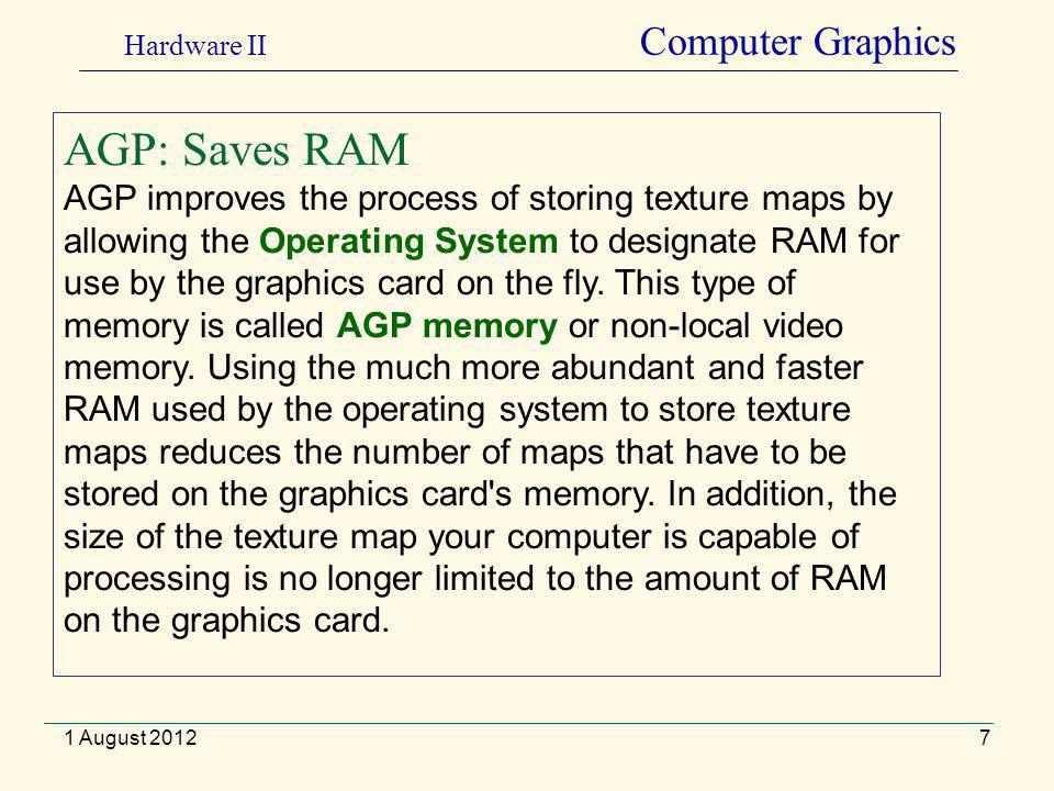 7 AGP: Saves RAM AGP improves the process of storing texture maps by allowing the Operating System to designate RAM for use by the graphics card on the fly.