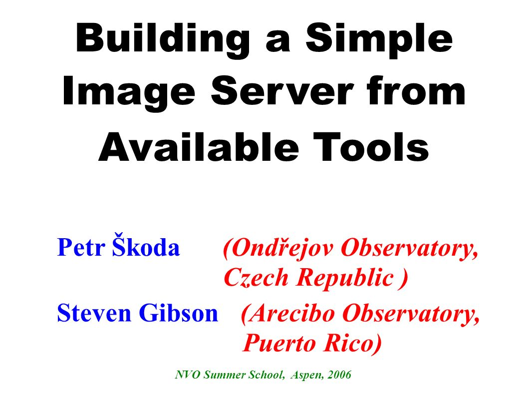 Building a Simple Image Server from Available Tools Steven Gibson (Arecibo Observatory, Puerto Rico) NVO Summer School, Aspen, 2006 Petr Škoda (Ondřejov Observatory, Czech Republic )