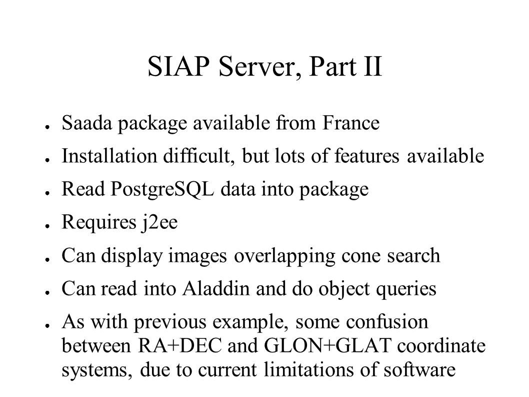 SIAP Server, Part II Saada package available from France Installation difficult, but lots of features available Read PostgreSQL data into package Requires j2ee Can display images overlapping cone search Can read into Aladdin and do object queries As with previous example, some confusion between RA+DEC and GLON+GLAT coordinate systems, due to current limitations of software