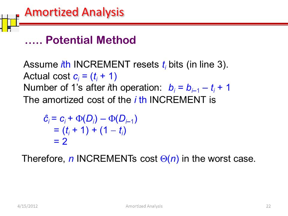 ….. Potential Method The amortized cost of the i th INCREMENT is ĉ i = c i + (D i ) – (D i–1 ) = (t i + 1) + (1 t i ) = 2 Assume ith INCREMENT resets