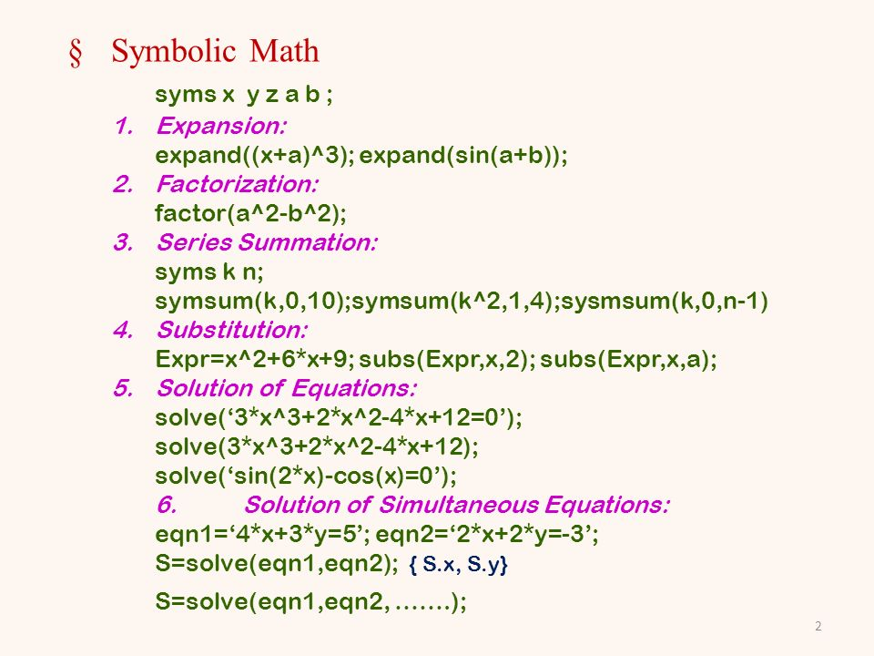 §Symbolic Math syms x y z a b ; 1.Expansion: expand((x+a)^3); expand(sin(a+b)); 2.Factorization: factor(a^2-b^2); 3.Series Summation: syms k n; symsum(k,0,10);symsum(k^2,1,4);sysmsum(k,0,n-1) 4.Substitution: Expr=x^2+6*x+9; subs(Expr,x,2); subs(Expr,x,a); 5.Solution of Equations: solve(3*x^3+2*x^2-4*x+12=0); solve(3*x^3+2*x^2-4*x+12); solve(sin(2*x)-cos(x)=0); 6.Solution of Simultaneous Equations: eqn1=4*x+3*y=5; eqn2=2*x+2*y=-3; S=solve(eqn1,eqn2); { S.x, S.y} S=solve(eqn1,eqn2, …….); 2