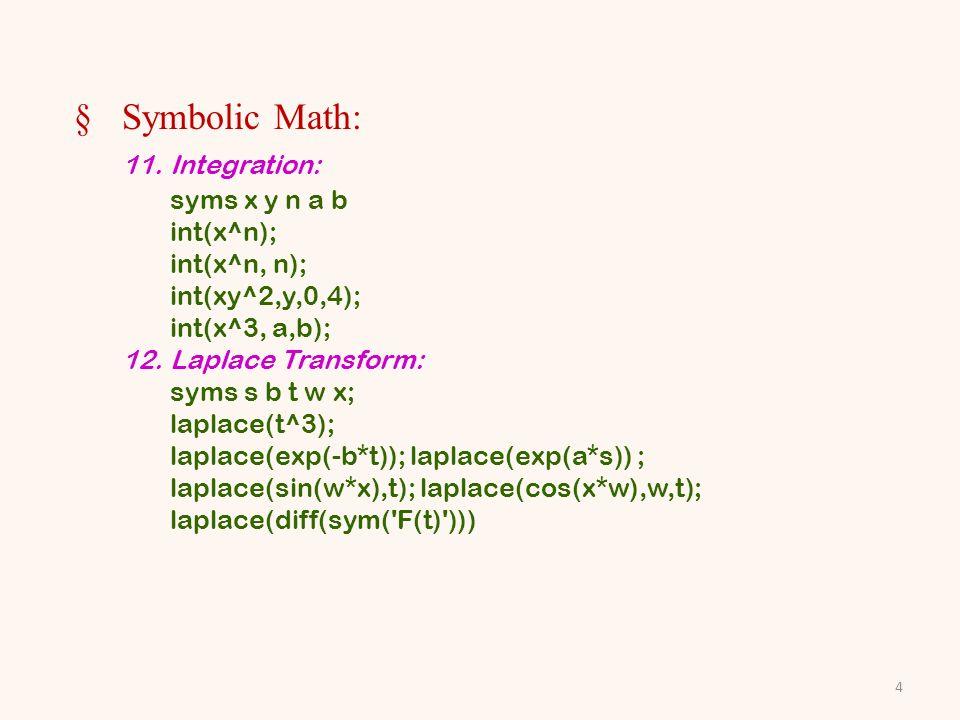 §Symbolic Math: 11.Integration: syms x y n a b int(x^n); int(x^n, n); int(xy^2,y,0,4); int(x^3, a,b); 12.Laplace Transform: syms s b t w x; laplace(t^3); laplace(exp(-b*t)); laplace(exp(a*s)) ; laplace(sin(w*x),t); laplace(cos(x*w),w,t); laplace(diff(sym( F(t) ))) 4