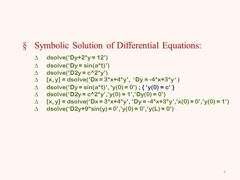 §Symbolic Solution of Differential Equations: dsolve(Dy+2*y = 12) dsolve(Dy = sin(a*t)) dsolve(D2y = c^2*y) [x, y] = dsolve(Dx = 3*x+4*y, Dy = -4*x+3*y ) dsolve(Dy = sin(a*t), y(0) = 0) ; { y(0) = c } dsolve(D2y = c^2*y,y(0) = 1,Dy(0) = 0) [x, y] = dsolve(Dx = 3*x+4*y, Dy = -4*x+3*y,x(0) = 0,y(0) = 1) dsolve(D2y+9*sin(y) = 0,y(0) = 0,y(L) = 0) 6