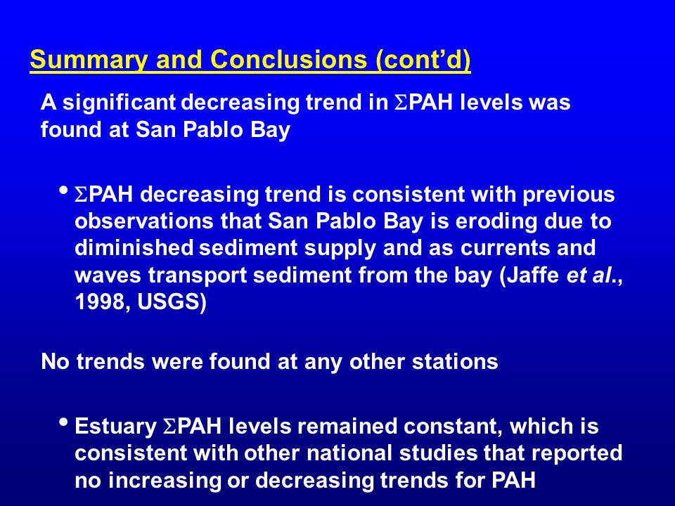 A significant decreasing trend in PAH levels was found at San Pablo Bay PAH decreasing trend is consistent with previous observations that San Pablo Bay is eroding due to diminished sediment supply and as currents and waves transport sediment from the bay (Jaffe et al., 1998, USGS) No trends were found at any other stations Estuary PAH levels remained constant, which is consistent with other national studies that reported no increasing or decreasing trends for PAH Summary and Conclusions (contd)