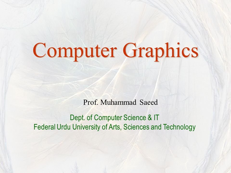 Computer Graphics Prof. Muhammad Saeed Dept. of Computer Science & IT Federal Urdu University of Arts, Sciences and Technology