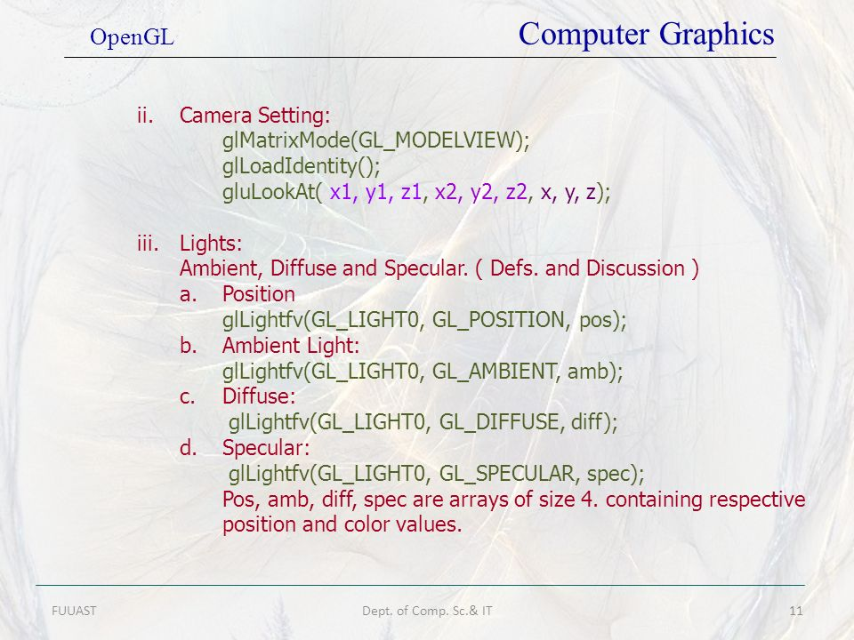 FUUASTDept. of Comp. Sc.& IT11 OpenGL Computer Graphics ii.Camera Setting: glMatrixMode(GL_MODELVIEW); glLoadIdentity(); gluLookAt( x1, y1, z1, x2, y2