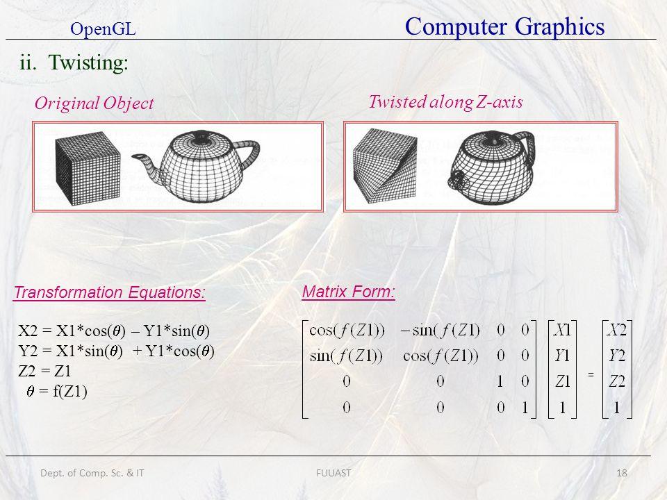 Dept. of Comp. Sc. & ITFUUAST18 ii. Twisting: Original Object Twisted along Z-axis Transformation Equations: X2 = X1*cos( ) – Y1*sin( ) Y2 = X1*sin( )