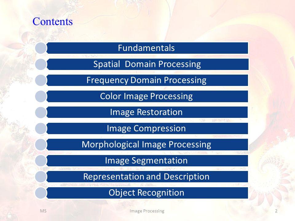 Contents Fundamentals Spatial Domain Processing Frequency Domain Processing Color Image Processing Image Restoration Image Compression Morphological I