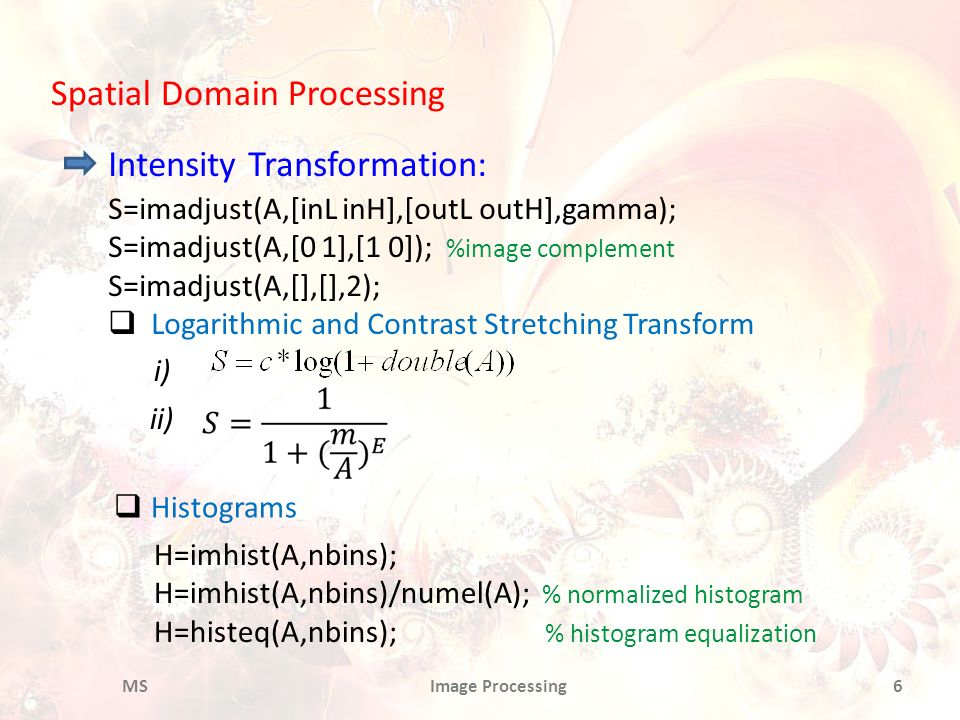 Spatial Domain Processing Intensity Transformation: S=imadjust(A,[inL inH],[outL outH],gamma); S=imadjust(A,[0 1],[1 0]); %image complement S=imadjust