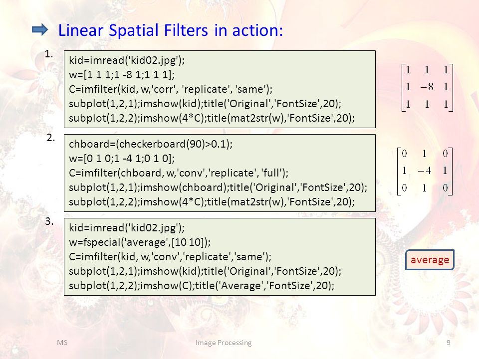 Linear Spatial Filters in action: kid=imread('kid02.jpg'); w=[1 1 1;1 -8 1;1 1 1]; C=imfilter(kid, w,'corr', 'replicate', 'same'); subplot(1,2,1);imsh