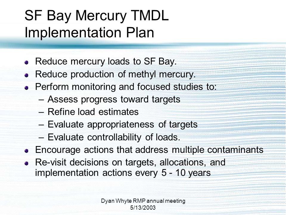 Dyan Whyte RMP annual meeting 5/13/2003 SF Bay Mercury TMDL Implementation Plan Reduce mercury loads to SF Bay. Reduce production of methyl mercury. P