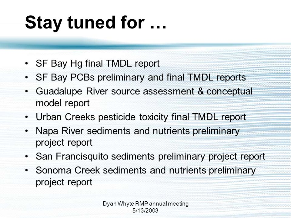 Dyan Whyte RMP annual meeting 5/13/2003 SF Bay Hg final TMDL report SF Bay PCBs preliminary and final TMDL reports Guadalupe River source assessment &