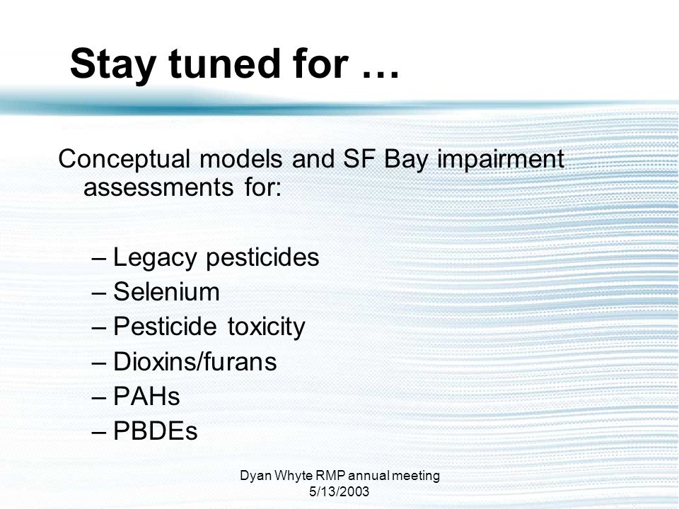 Dyan Whyte RMP annual meeting 5/13/2003 Conceptual models and SF Bay impairment assessments for: –Legacy pesticides –Selenium –Pesticide toxicity –Dio