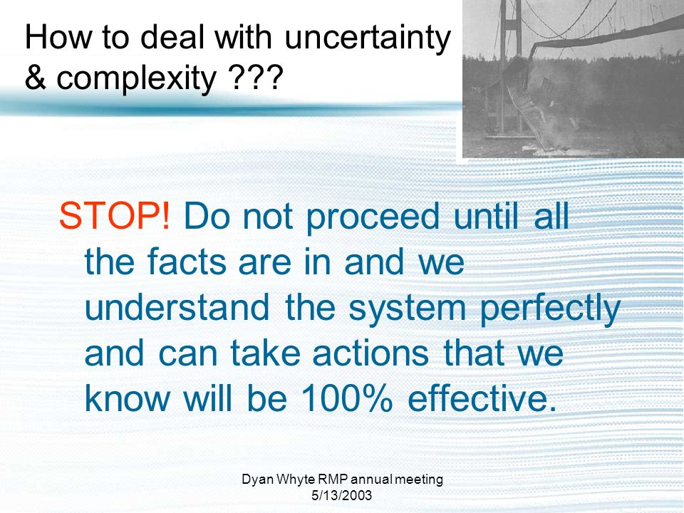 Dyan Whyte RMP annual meeting 5/13/2003 How to deal with uncertainty & complexity ??? STOP! Do not proceed until all the facts are in and we understan
