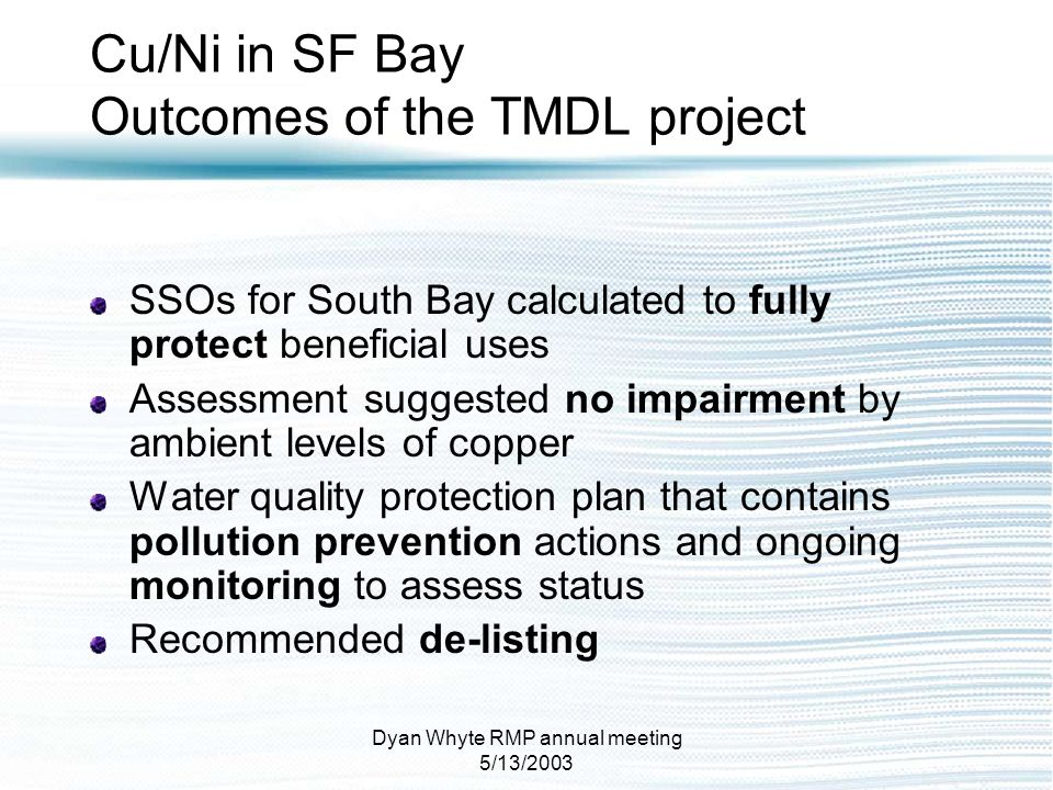 Dyan Whyte RMP annual meeting 5/13/2003 Cu/Ni in SF Bay Outcomes of the TMDL project SSOs for South Bay calculated to fully protect beneficial uses As