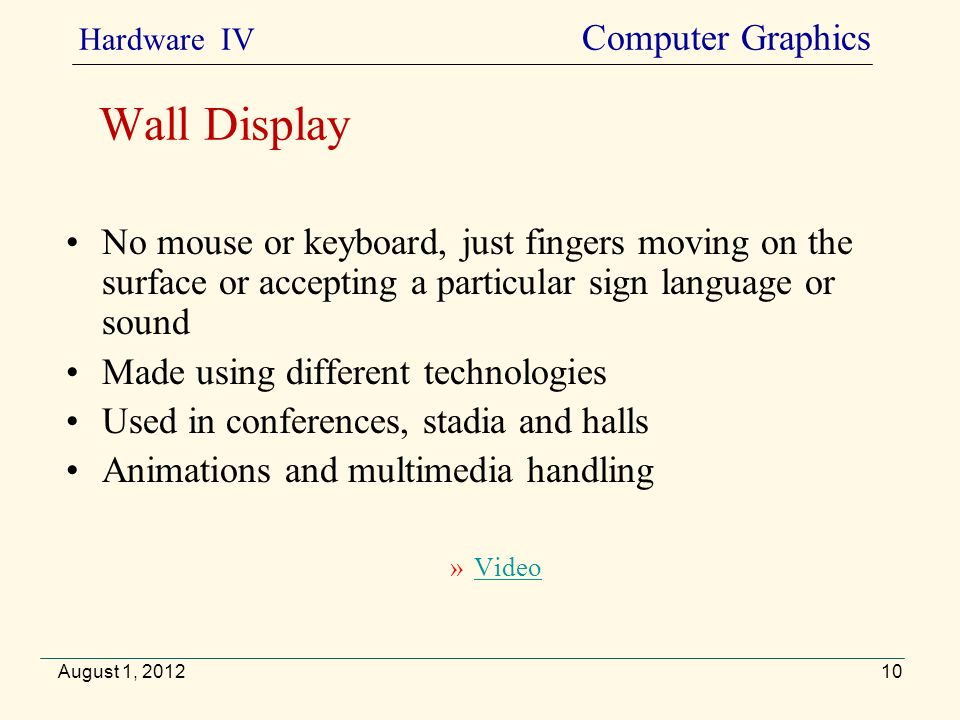 No mouse or keyboard, just fingers moving on the surface or accepting a particular sign language or sound Made using different technologies Used in conferences, stadia and halls Animations and multimedia handling »VideoVideo August 1, 2012 Wall Display Hardware IV Computer Graphics 10